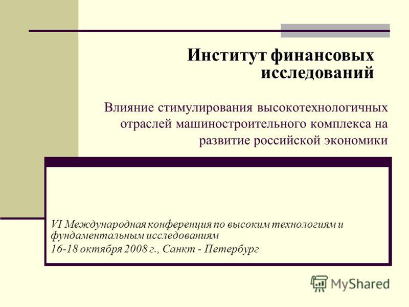 Влияние стимулирования высокотехнологичных отраслей машиностроительного комплекса на развитие российской экономики VI Международная конференция по высоким технологиям и фундаментальным исследованиям 16-18 октября 2008 г., Санкт - Петербург Институт ф
