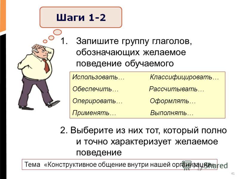 41 1.Запишите группу глаголов, обозначающих желаемое поведение обучаемого 2. Выберите из них тот, который полно и точно характеризует желаемое поведение Использовать… Классифицировать… Обеспечить… Рассчитывать… Оперировать… Оформлять… Применять… Выпо