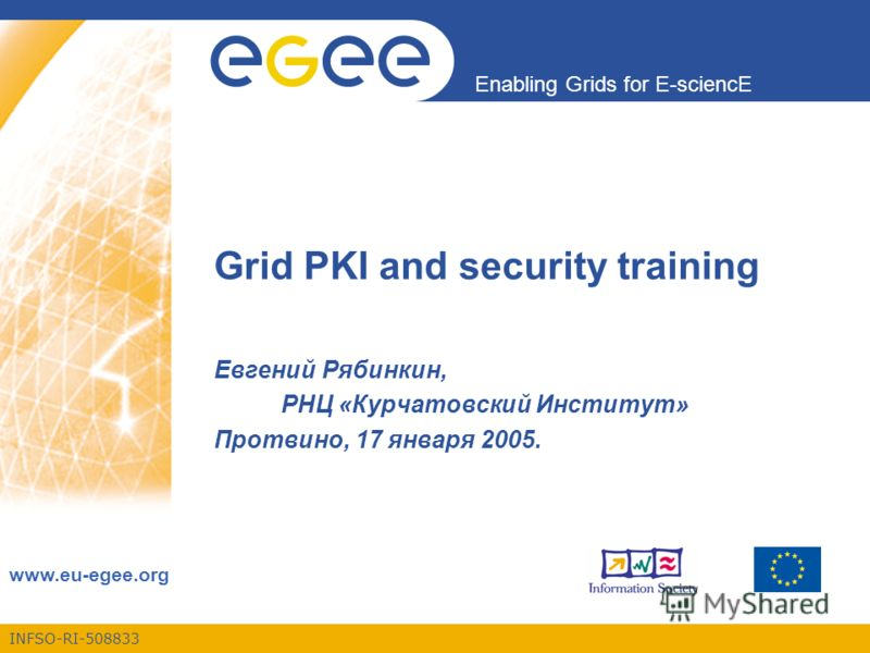 INFSO-RI-508833 Enabling Grids for E-sciencE www.eu-egee.org Grid PKI and security training Евгений Рябинкин, РНЦ «Курчатовский Институт» Протвино, 17 января 2005.