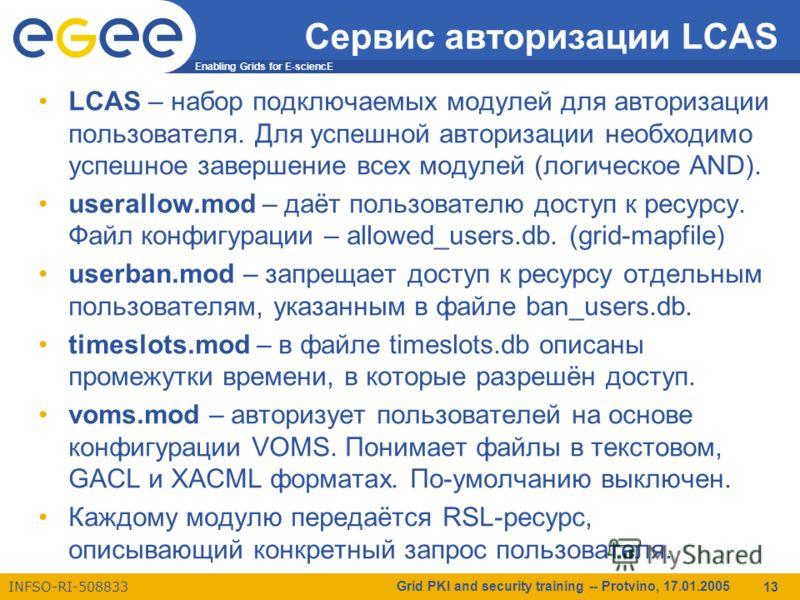 Enabling Grids for E-sciencE INFSO-RI-508833 Grid PKI and security training -- Protvino, 17.01.2005 13 Сервис авторизации LCAS LCAS – набор подключаемых модулей для авторизации пользователя. Для успешной авторизации необходимо успешное завершение все