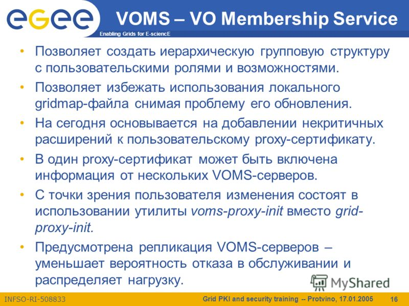 Enabling Grids for E-sciencE INFSO-RI-508833 Grid PKI and security training -- Protvino, 17.01.2005 16 VOMS – VO Membership Service Позволяет создать иерархическую групповую структуру с пользовательскими ролями и возможностями. Позволяет избежать исп