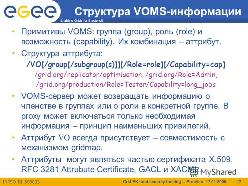 Enabling Grids for E-sciencE INFSO-RI-508833 Grid PKI and security training -- Protvino, 17.01.2005 17 Структура VOMS-информации Примитивы VOMS: группа (group), роль (role) и возможность (capability). Их комбинация – аттрибут. Структура аттрибута: /V