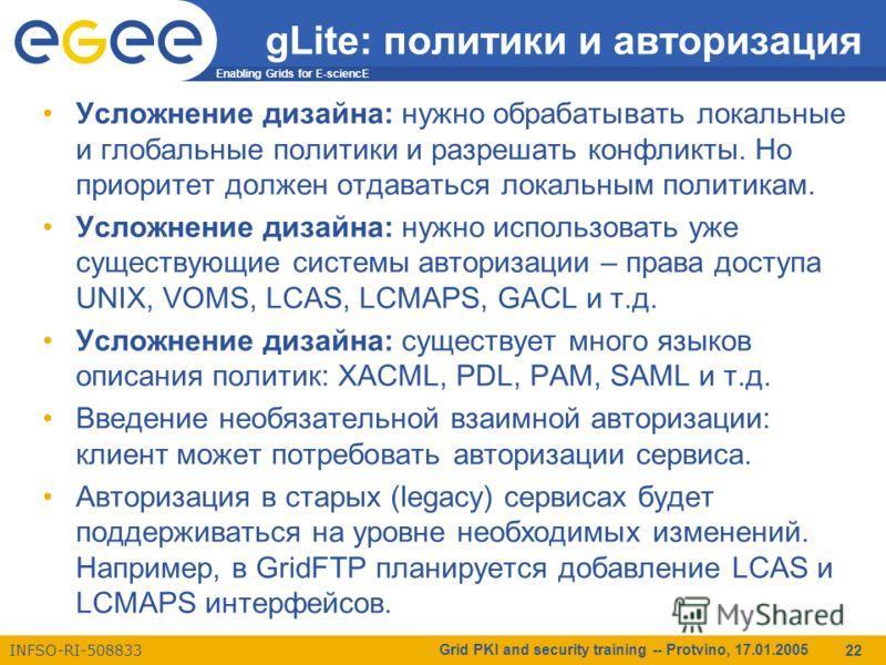 Enabling Grids for E-sciencE INFSO-RI-508833 Grid PKI and security training -- Protvino, 17.01.2005 22 gLite: политики и авторизация Усложнение дизайна: нужно обрабатывать локальные и глобальные политики и разрешать конфликты. Но приоритет должен отд