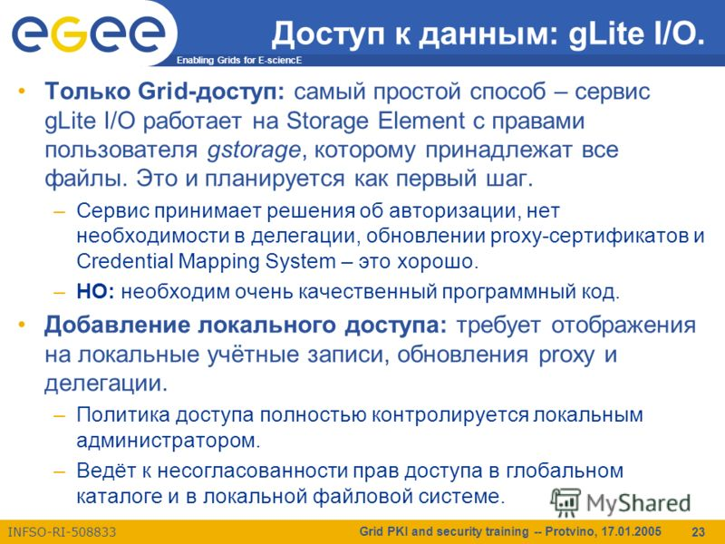 Enabling Grids for E-sciencE INFSO-RI-508833 Grid PKI and security training -- Protvino, 17.01.2005 23 Доступ к данным: gLite I/O. Только Grid-доступ: самый простой способ – сервис gLite I/O работает на Storage Element с правами пользователя gstorage