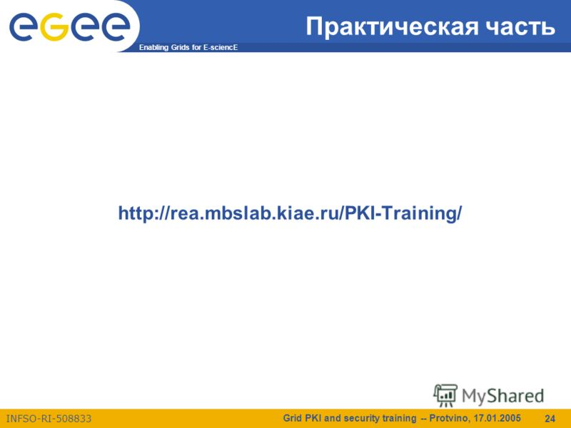 Enabling Grids for E-sciencE INFSO-RI-508833 Grid PKI and security training -- Protvino, 17.01.2005 24 Практическая часть http://rea.mbslab.kiae.ru/PKI-Training/