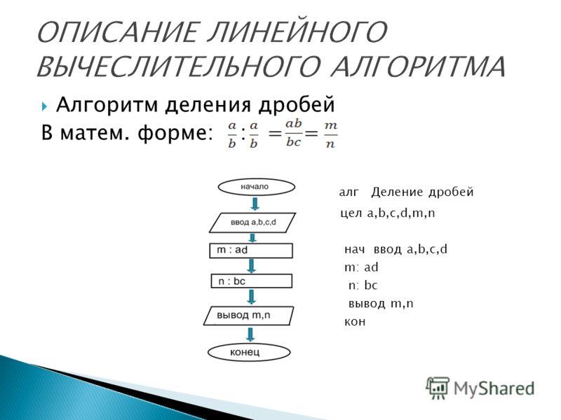 Алгоритм деления дробей В матем. форме: : = = алг Деление дробей цел a,b,c,d,m,n нач ввод a,b,c,d m: ad n: bc вывод m,n кон