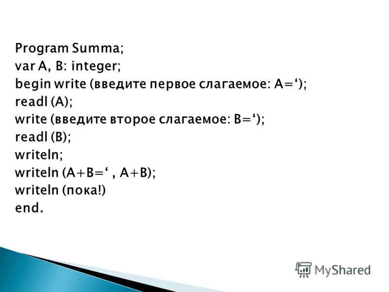 Program Summa; var A, B: integer; begin write (введите первое слагаемое: А=); readl (A); write (введите второе слагаемое: B=); readl (B); writeln; writeln (A+B=, A+B); writeln (пока!) end.