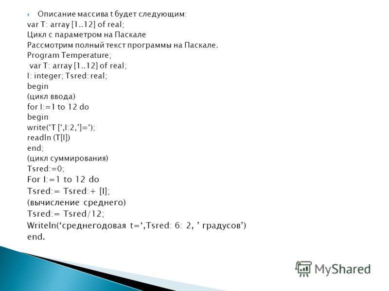Описание массива t будет следующим: var T: array [1..12] of real; Цикл с параметром на Паскале Рассмотрим полный текст программы на Паскале. Program Temperature; var T: array [1..12] of real; I: integer; Tsred: real; begin (цикл ввода) for I:=1 to 12