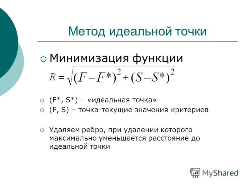 Метод идеальной точки Минимизация функции (F*, S*) – «идеальная точка» (F, S) – точка-текущие значения критериев Удаляем ребро, при удалении которого максимально уменьшается расстояние до идеальной точки