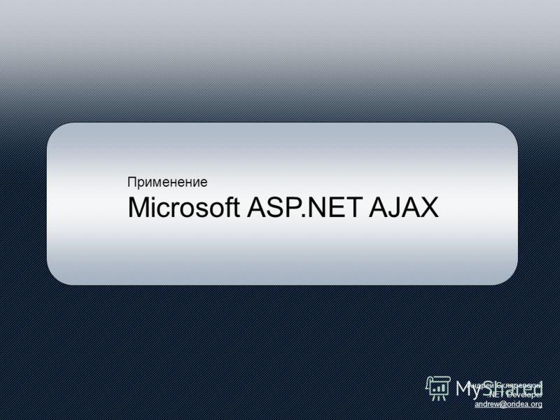 Применение Microsoft ASP.NET AJAX Андрей Скляревский.NET Developer andrew@oridea.org