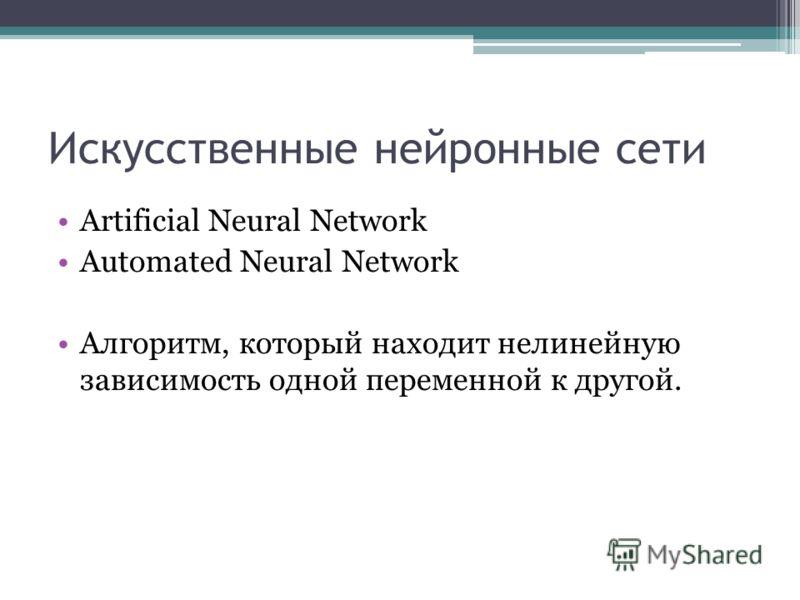 Искусственные нейронные сети Artificial Neural Network Automated Neural Network Алгоритм, который находит нелинейную зависимость одной переменной к другой.
