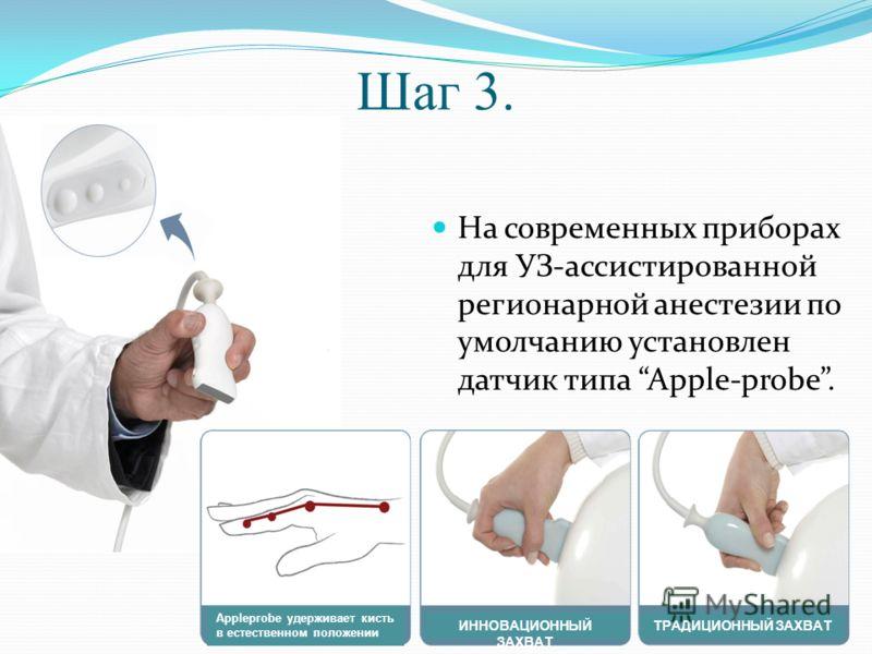Шаг 3. На современных приборах для УЗ-ассистированной регионарной анестезии по умолчанию установлен датчик типа Apple-probe. Appleprobe удерживает кисть в естественном положении ИННОВАЦИОННЫЙ ЗАХВАТ ТРАДИЦИОННЫЙ ЗАХВАТ
