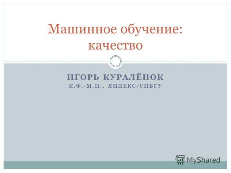 ИГОРЬ КУРАЛЁНОК К.Ф.-М.Н., ЯНДЕКС/СПБГУ Машинное обучение: качество