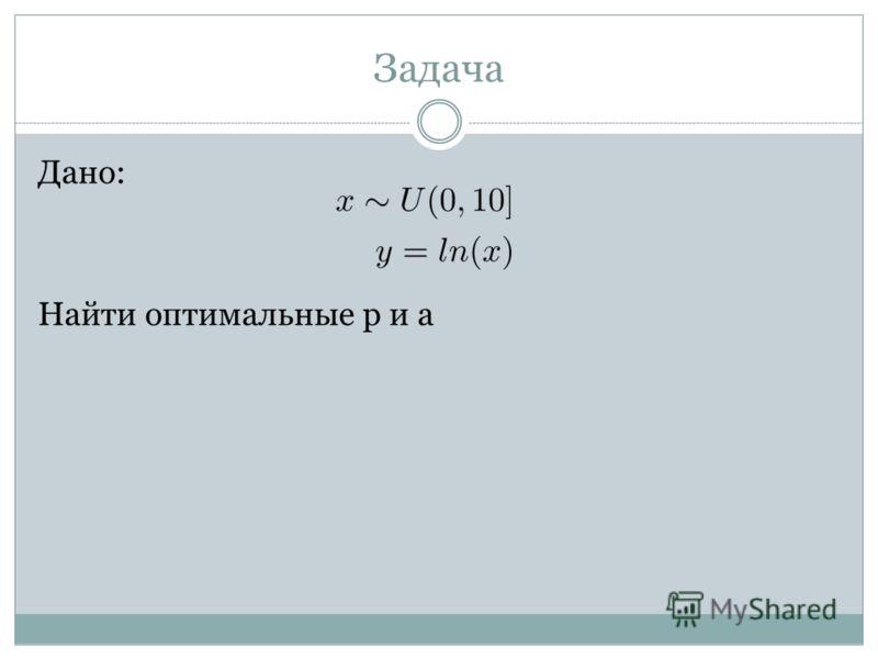 Задача Дано: Найти оптимальные p и a