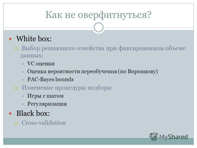 Как не оверфитнуться? White box: Выбор решающего семейства при фиксированном объеме данных: VC оценки Оценка вероятности переобучения (по Воронцову) PAC-Bayes bounds Изменение процедуры подбора: Игры с шагом Регуляризация Black box: Cross-validation