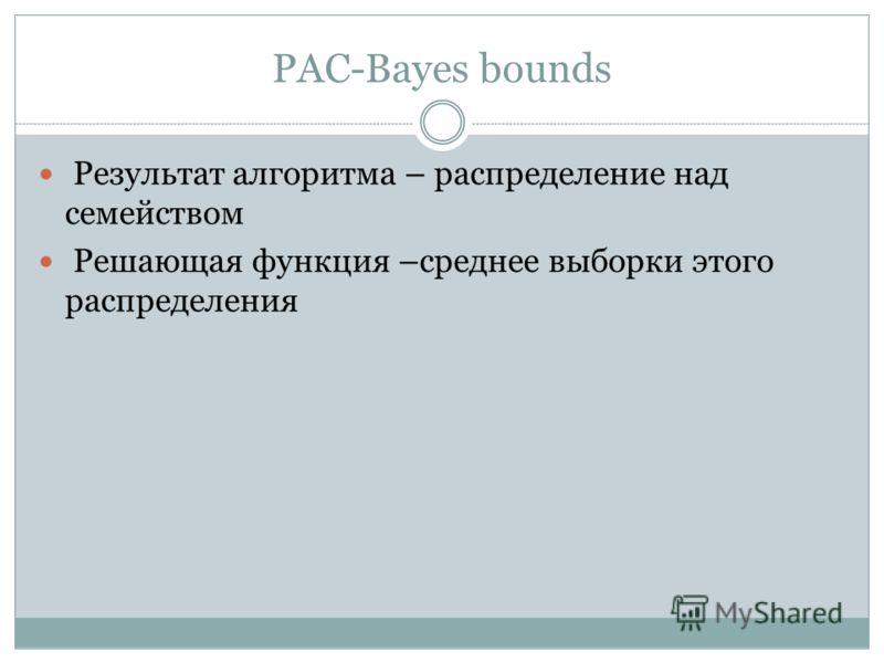 PAC-Bayes bounds Результат алгоритма – распределение над семейством Решающая функция –среднее выборки этого распределения