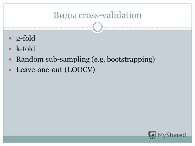 Виды cross-validation 2-fold k-fold Random sub-sampling (e.g. bootstrapping) Leave-one-out (LOOCV)