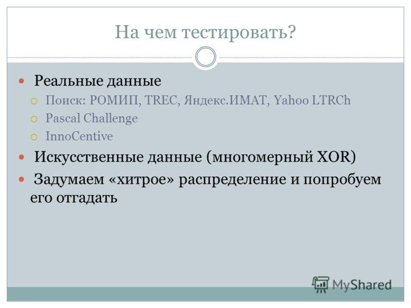 На чем тестировать? Реальные данные Поиск: РОМИП, TREC, Яндекс.ИМАТ, Yahoo LTRCh Pascal Challenge InnoCentive Искусственные данные (многомерный XOR) Задумаем «хитрое» распределение и попробуем его отгадать