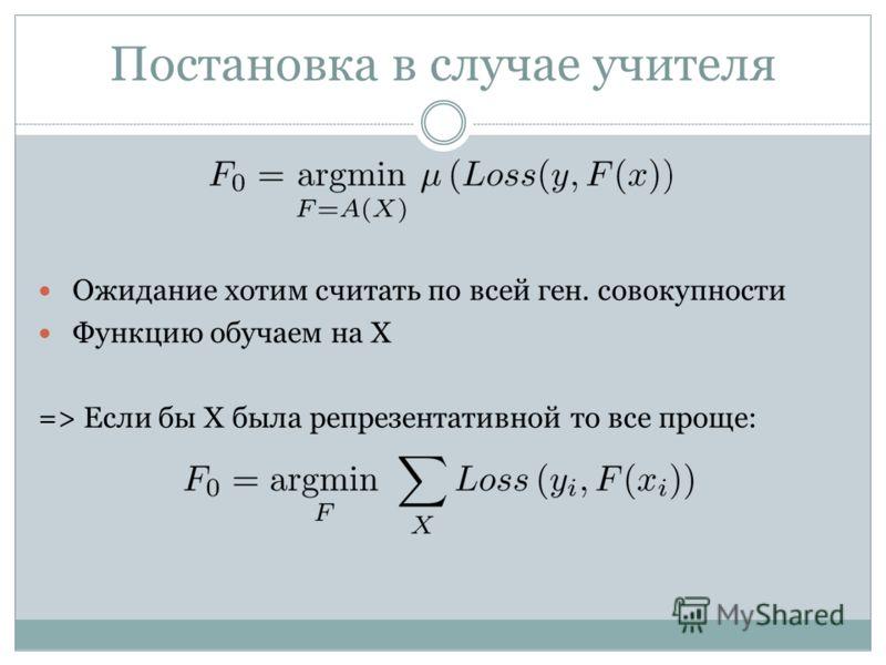 Постановка в случае учителя Ожидание хотим считать по всей ген. совокупности Функцию обучаем на X => Если бы X была репрезентативной то все проще: