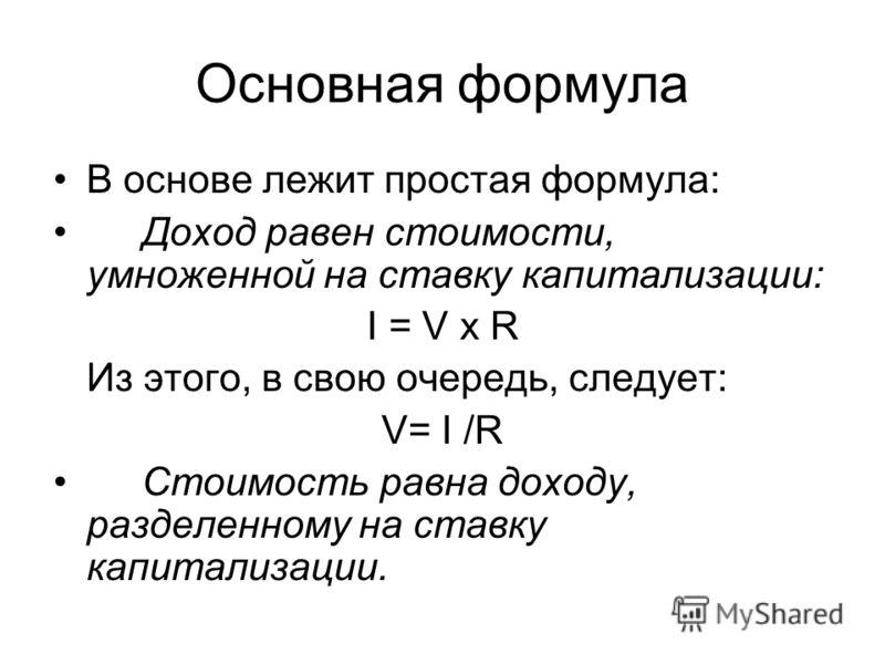 Основная формула В основе лежит простая формула: Доход равен стоимости, умноженной на ставку капитализации: I = V х R Из этого, в свою очередь, следует: V= I /R Стоимость равна доходу, разделенному на ставку капитализации.