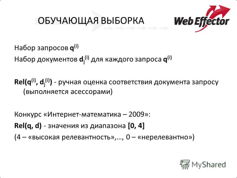 ОБУЧАЮЩАЯ ВЫБОРКА Набор запросов q (i) Набор документов d j (i) для каждого запроса q (i) Rel(q (i), d j (i) ) - ручная оценка соответствия документа запросу (выполняется асессорами) Конкурс «Интернет-математика – 2009»: Rel(q, d) - значения из диапа