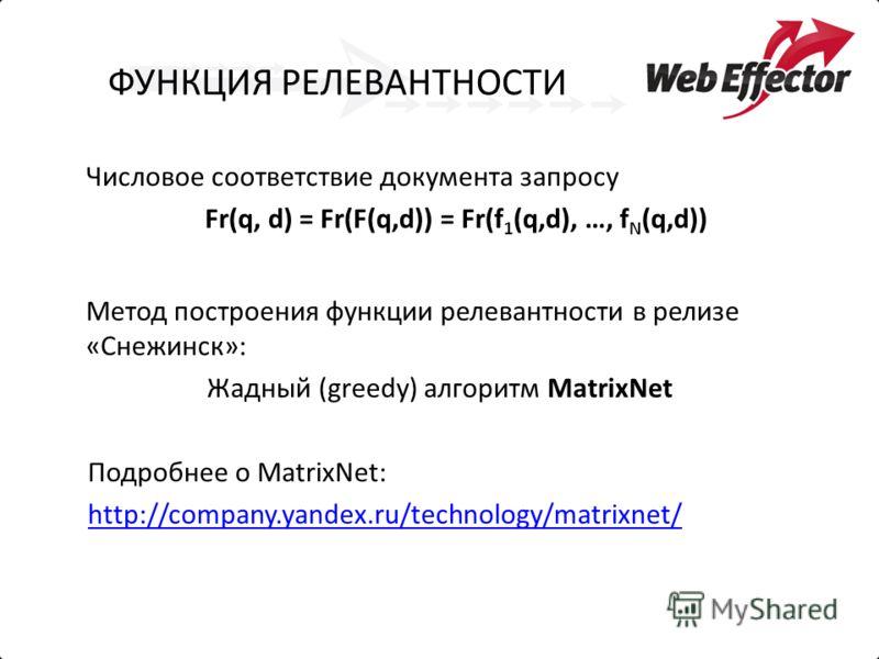 ФУНКЦИЯ РЕЛЕВАНТНОСТИ Числовое соответствие документа запросу Fr(q, d) = Fr(F(q,d)) = Fr(f 1 (q,d), …, f N (q,d)) Метод построения функции релевантности в релизе «Снежинск»: Жадный (greedy) алгоритм MatrixNet Подробнее о MatrixNet: http://company.yan