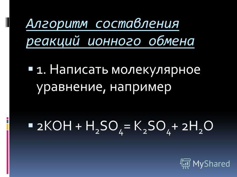 Алгоритм составления реакций ионного обмена 1. Написать молекулярное уравнение, например 2KOH + H 2 SO 4 = K 2 SO 4 + 2H 2 O