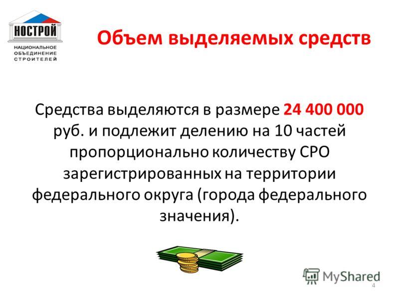 Объем выделяемых средств Средства выделяются в размере 24 400 000 руб. и подлежит делению на 10 частей пропорционально количеству СРО зарегистрированных на территории федерального округа (города федерального значения). 4
