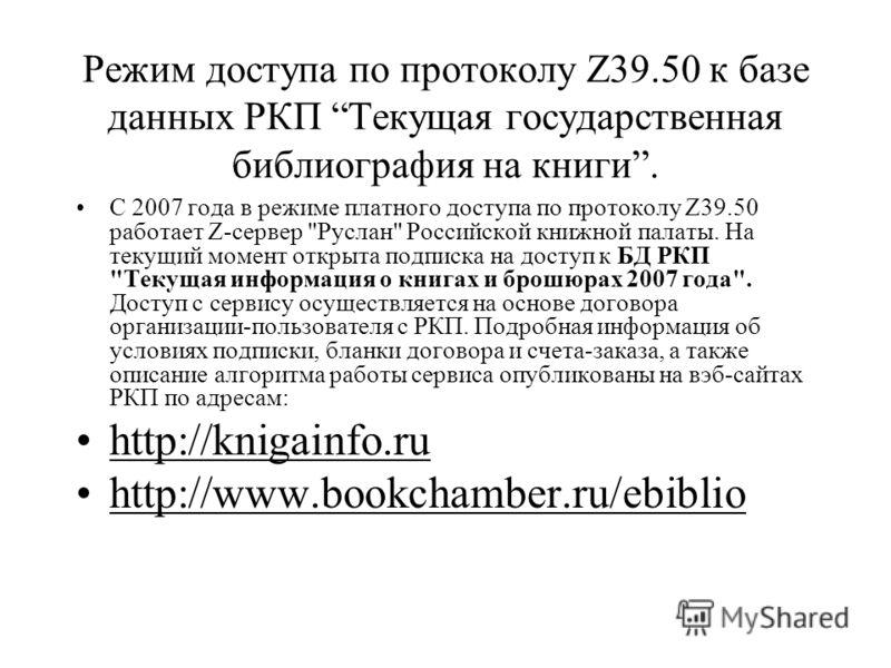 Режим доступа по протоколу Z39.50 к базе данных РКП Текущая государственная библиография на книги. С 2007 года в режиме платного доступа по протоколу Z39.50 работает Z-сервер