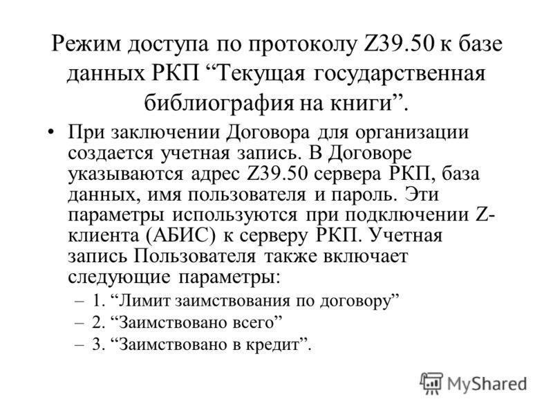 Режим доступа по протоколу Z39.50 к базе данных РКП Текущая государственная библиография на книги. При заключении Договора для организации создается учетная запись. В Договоре указываются адрес Z39.50 сервера РКП, база данных, имя пользователя и паро