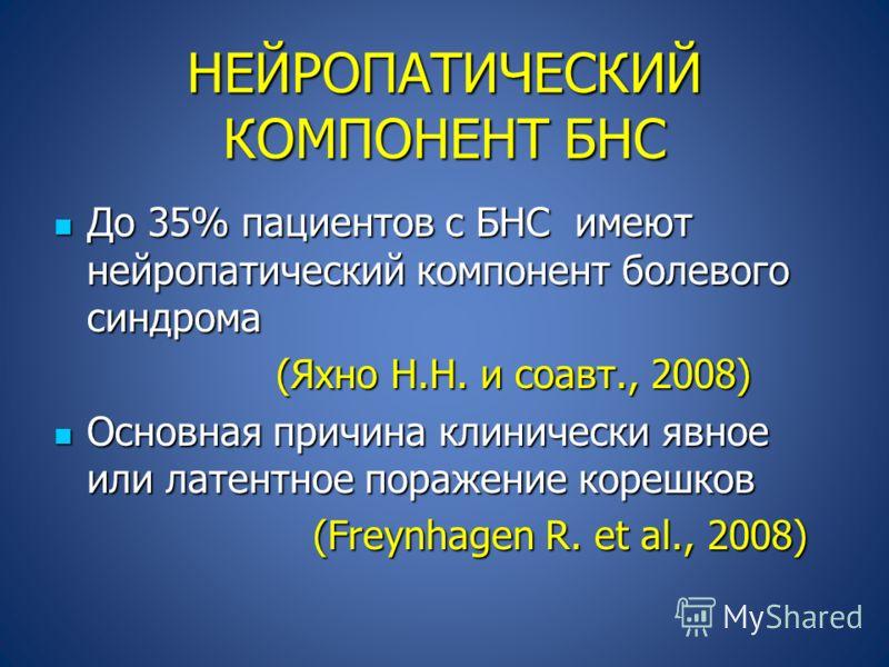НЕЙРОПАТИЧЕСКИЙ КОМПОНЕНТ БНС До 35% пациентов с БНС имеют нейропатический компонент болевого синдрома До 35% пациентов с БНС имеют нейропатический компонент болевого синдрома (Яхно Н.Н. и соавт., 2008) (Яхно Н.Н. и соавт., 2008) Основная причина кли