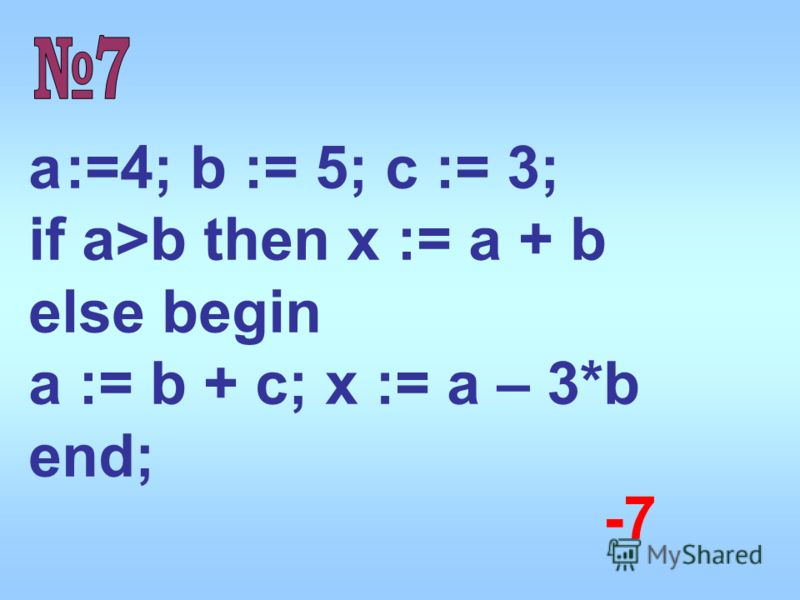 a :=4; b := 5; c := 3; if a>b then x := a + b else begin a := b + c; x := a – 3*b end; -7