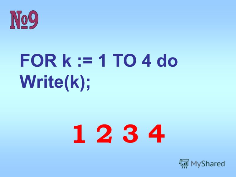 FOR k := 1 TO 4 do Write(k); 1 2 3 4