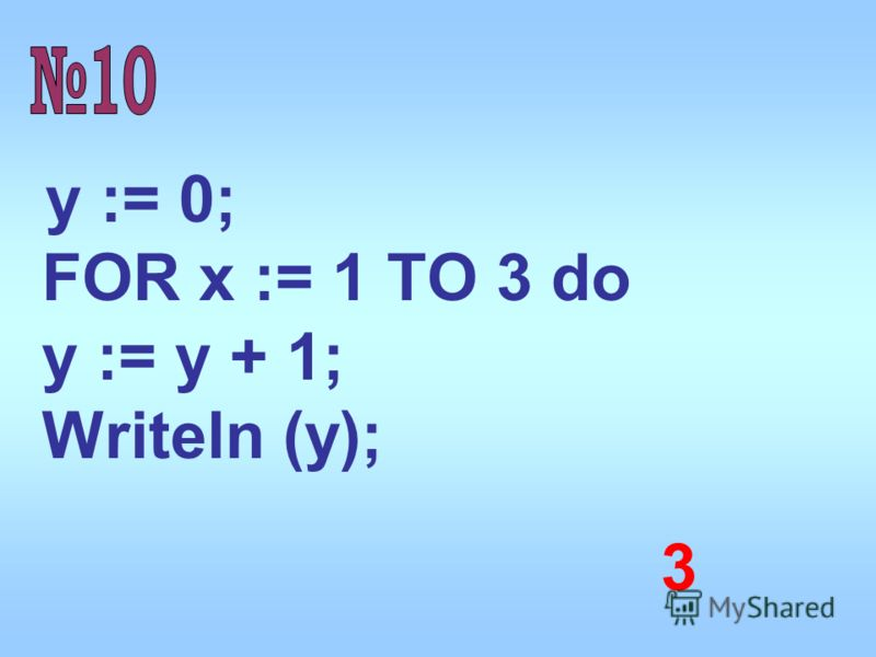 y := 0; FOR x := 1 TO 3 do y := y + 1; Writeln (y); 3