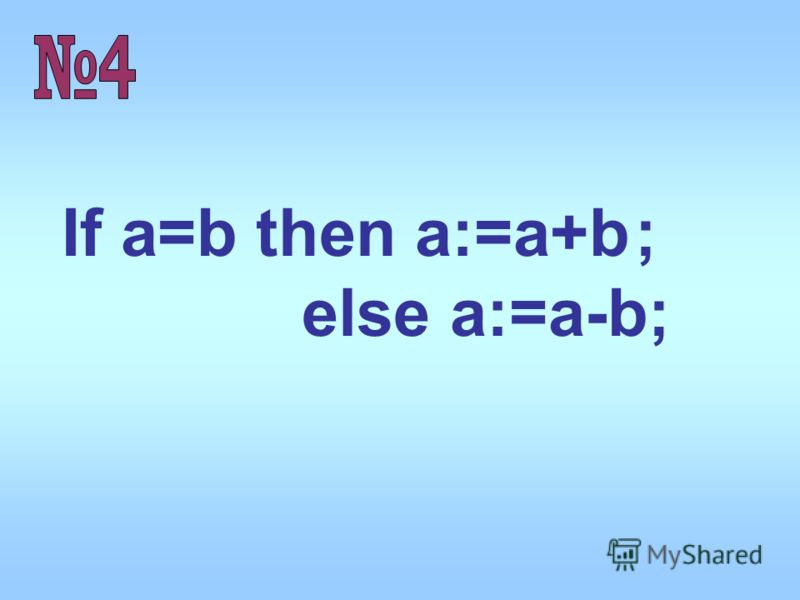 If a=b then a:=a+b else a:=a-b; ;