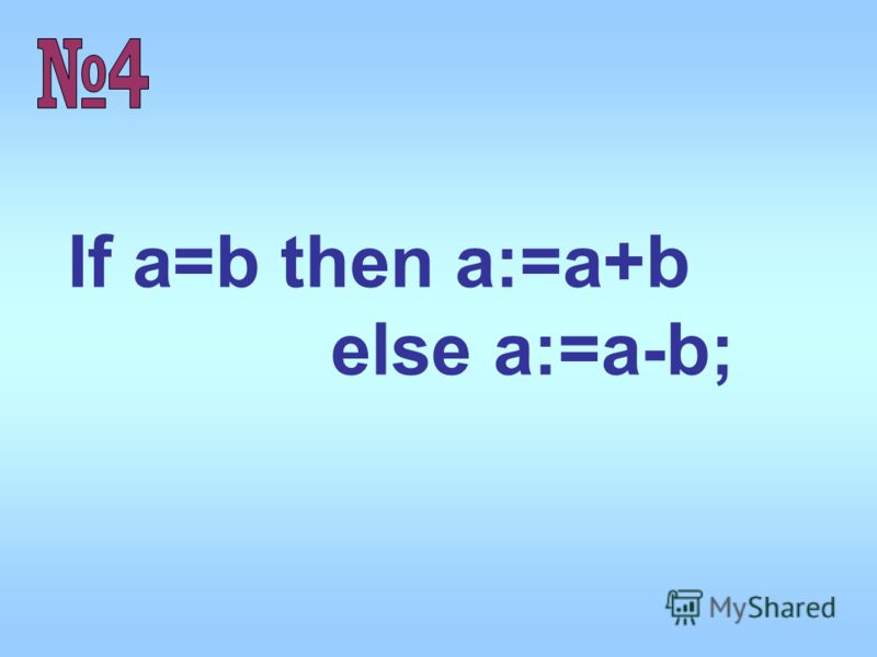 If a=b then a:=a+b else a:=a-b;