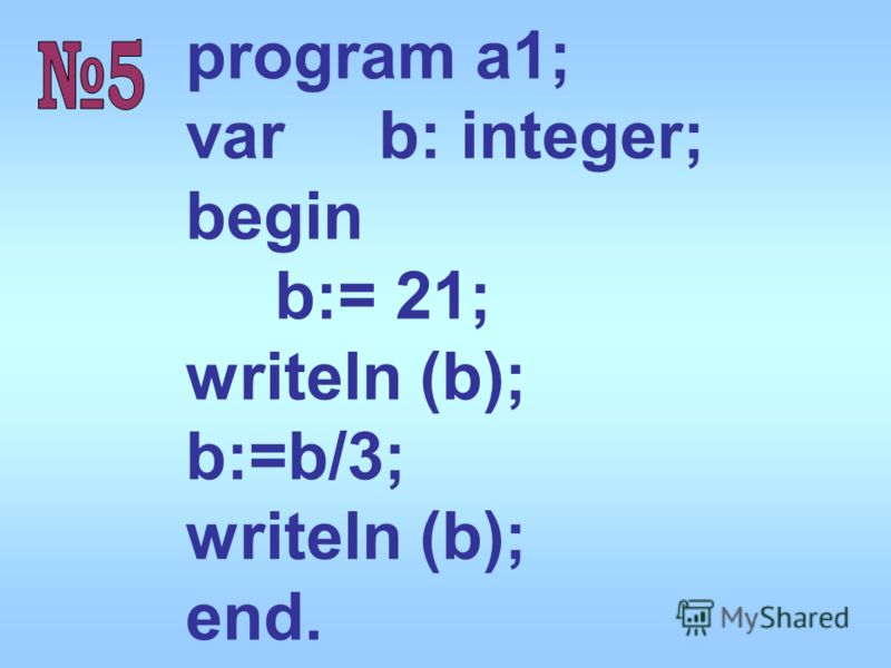 program a1; var b: integer; begin b:= 21; writeln (b); b:=b/3; writeln (b); end.