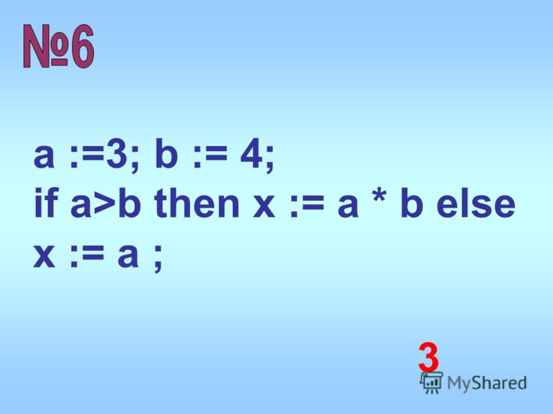 a :=3; b := 4; if a>b then x := a * b else x := a ; 3