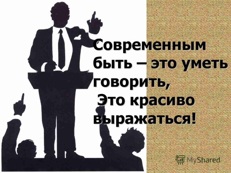Современным быть – это уметь говорить, Это красиво выражаться!