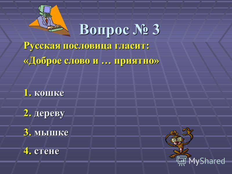Вопрос 3 Русская пословица гласит: «Доброе слово и … приятно» 1.кошке 1. кошке 2.дереву 2. дереву 3.мышке 3. мышке 4.стене 4. стене