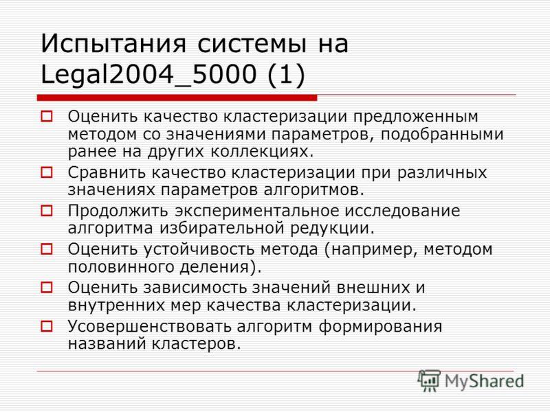 Испытания системы на Legal2004_5000 (1) Оценить качество кластеризации предложенным методом со значениями параметров, подобранными ранее на других коллекциях. Сравнить качество кластеризации при различных значениях параметров алгоритмов. Продолжить э