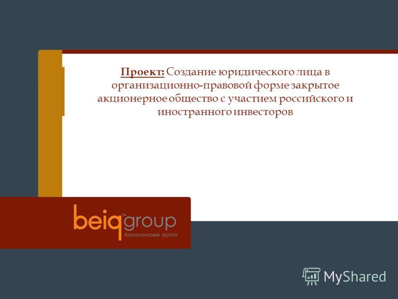 Проект: Создание юридического лица в организационно-правовой форме закрытое акционерное общество с участием российского и иностранного инвесторов