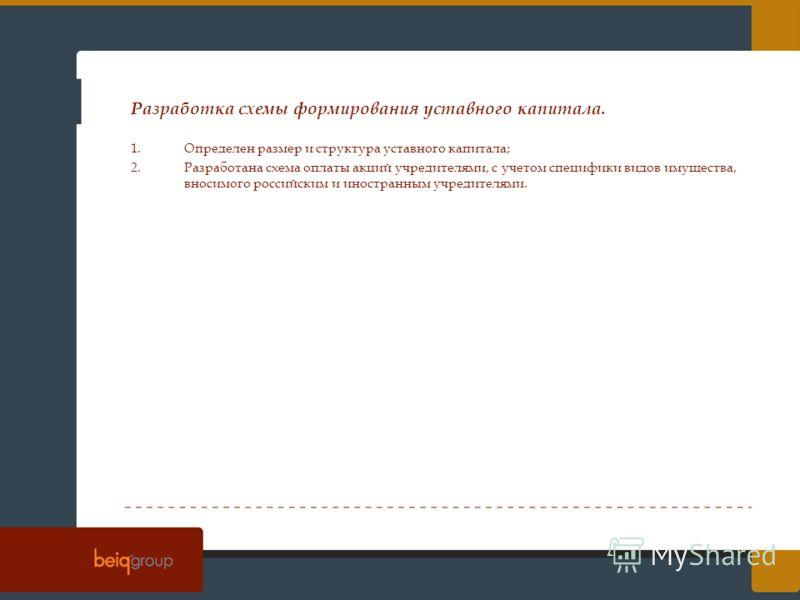 Разработка схемы формирования уставного капитала. 1.Определен размер и структура уставного капитала; 2.Разработана схема оплаты акций учредителями, с учетом специфики видов имущества, вносимого российским и иностранным учредителями.