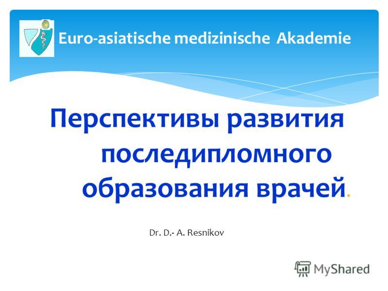 Перспективы развития последипломного образования врачей. 1 Др. мед. Д.-А. Резников Euro-asiatische medizinische Аkademie Dr. D.- A. Resnikov