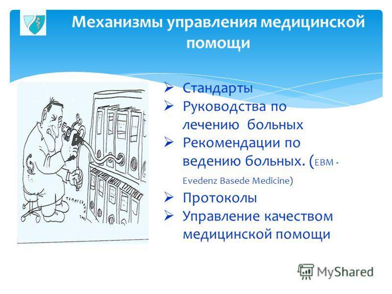 Механизмы управления медицинской помощи Стандарты Руководства по лечению больных Рекомендации по ведению больных. ( EBM - Evedenz Basede Medicine) Протоколы Управление качеством медицинской помощи