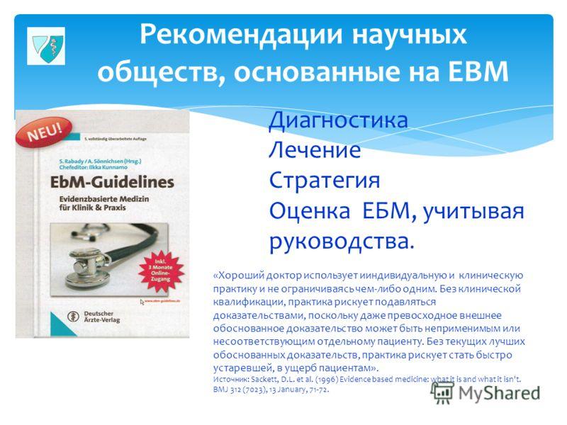 Рекомендации научных обществ, основанные на EBM 28 Диагностика Лечение Стратегия Оценка ЕБМ, учитывая руководства. «Хороший доктор использует ииндивидуальную и клиническую практику и не ограничиваясь чем-либо одним. Без клинической квалификации, прак