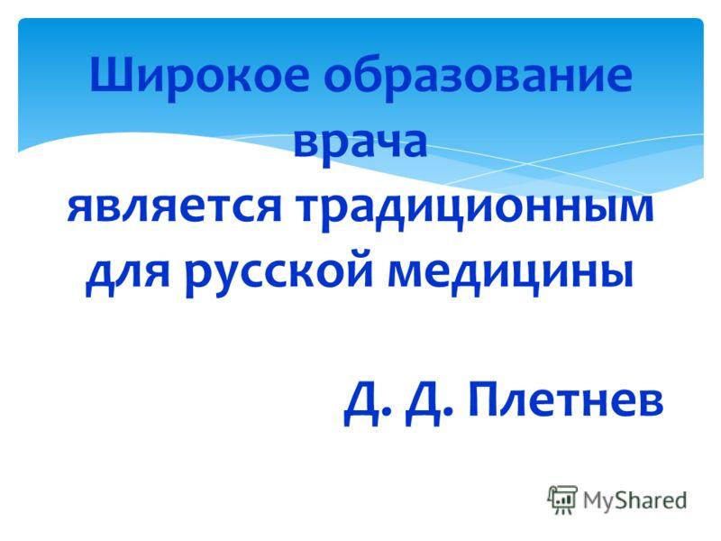 Широкое образование врача является традиционным для русской медицины Д. Д. Плетнев 43