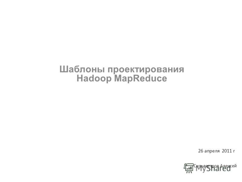 Шаблоны проектирования Hadoop MapReduce Сильвестров Алексей 26 апреля 2011 г