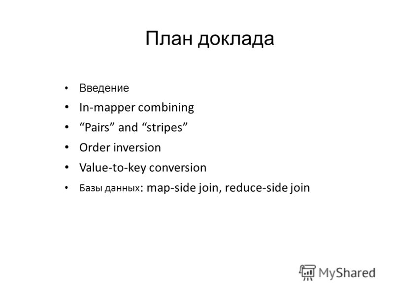 Введение In-mapper combining Pairs and stripes Order inversion Value-to-key conversion Базы данных : map-side join, reduce-side join План доклада