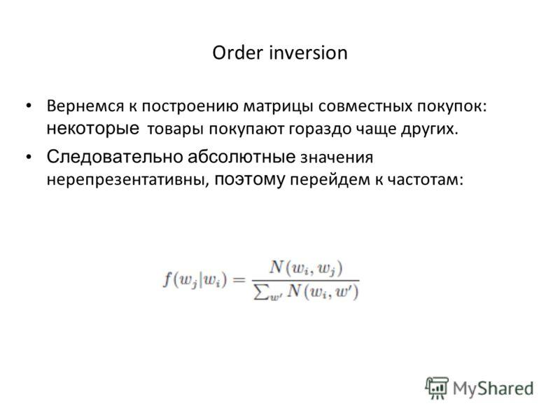 Order inversion Вернемся к построению матрицы совместных покупок: некоторые товары покупают гораздо чаще других. Следовательно абсолютные значения нерепрезентативны, поэтому перейдем к частотам: